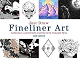 Carver, L: Just Draw Fineliner Art: Incredible Illustrations Crafted With Fineliner Pens